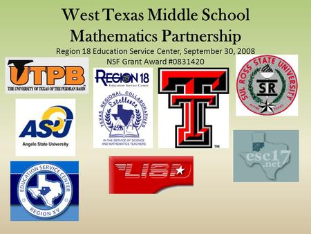 West Texas Middle School Mathematics Partnership Region 18 Education Service Center, September 30, 2008 NSF Grant Award #0831420.