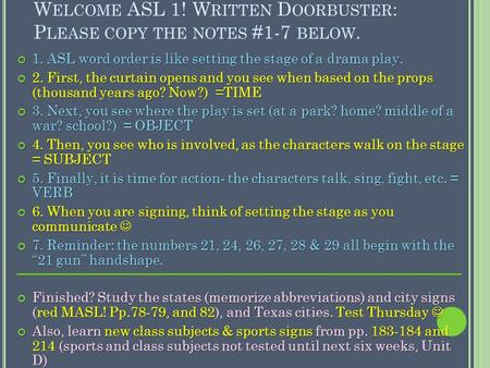 W ELCOME ASL 1! W RITTEN D OORBUSTER : P LEASE COPY THE NOTES #1-7 BELOW. 1. ASL word order is like setting the stage of a drama play. 2. First, the curtain.