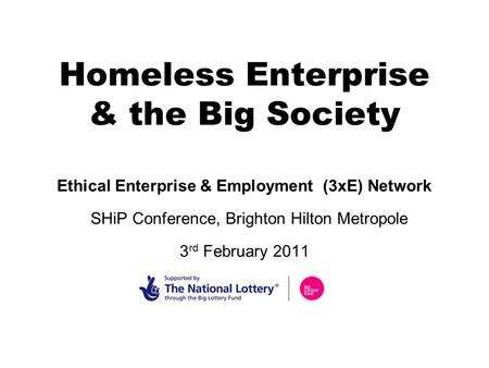 Homeless Enterprise & the Big Society Ethical Enterprise & Employment (3xE) Network SHiP Conference, Brighton Hilton Metropole 3 rd February 2011.