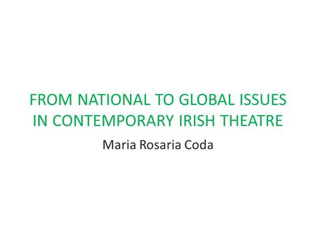 FROM NATIONAL TO GLOBAL ISSUES IN CONTEMPORARY IRISH THEATRE Maria Rosaria Coda.