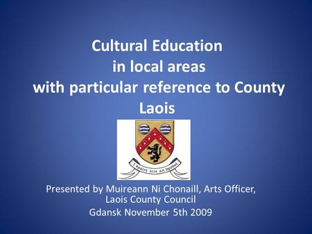 Cultural Education in local areas with particular reference to County Laois Presented by Muireann Ni Chonaill, Arts Officer, Laois County Council Gdansk.