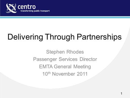 1 Delivering Through Partnerships Stephen Rhodes Passenger Services Director EMTA General Meeting 10 th November 2011.