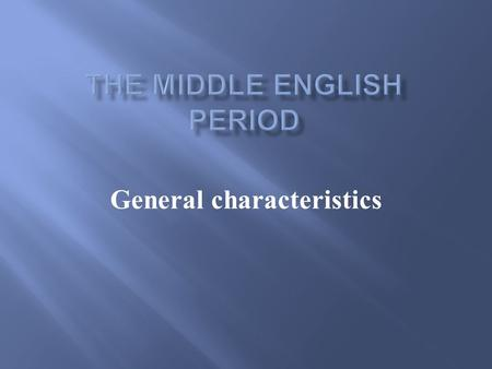 General characteristics.  1066 - the beginning of a new social and linguistic era  Middle English runs from the beginning of the 12 th century until.
