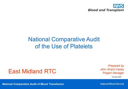 National Comparative Audit of Blood Transfusion National Blood Service National Comparative Audit of the Use of Platelets Prepared by John Grant-Casey.