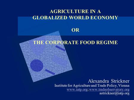 AGRICULTURE IN A GLOBALIZED WORLD ECONOMY OR THE CORPORATE FOOD REGIME Alexandra Strickner Institute for Agriculture and Trade Policy, Vienna www.iatp.orgwww.iatp.org;