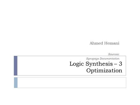 Logic Synthesis – 3 Optimization Ahmed Hemani Sources: Synopsys Documentation.