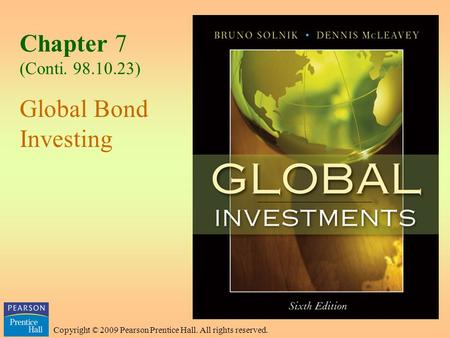 Copyright © 2009 Pearson Prentice Hall. All rights reserved. Chapter 7 (Conti. 98.10.23) Global Bond Investing.