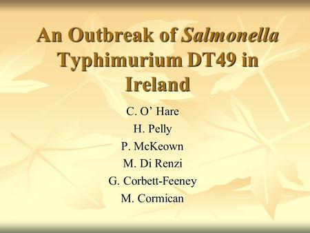An Outbreak of Salmonella Typhimurium DT49 in Ireland C. O' Hare H. Pelly P. McKeown M. Di Renzi G. Corbett-Feeney M. Cormican.