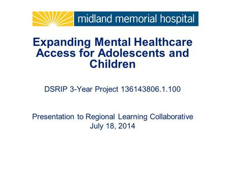Expanding Mental Healthcare Access for Adolescents and Children DSRIP 3-Year Project 136143806.1.100 Presentation to Regional Learning Collaborative July.