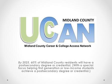 By 2025, 60% of M idland County residents will have a postsecondary degree or credential. (With a special focus helping first generation or low-income.