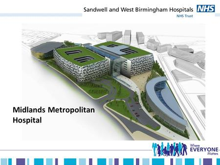 Midlands Metropolitan Hospital. Our future long term model of care Delivering integrated and seamless care to our local population through: The Midland.