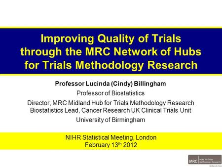 Improving Quality of Trials through the MRC Network of Hubs for Trials Methodology Research Professor Lucinda (Cindy) Billingham Professor of Biostatistics.