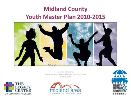 Midland County Youth Master Plan 2010-2015 Jennifer Heronema Midland County Health & Human Services Council June 25, 2014.