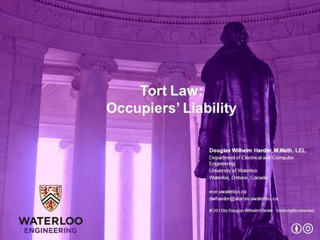 Tort Law: Occupiers' Liability Douglas Wilhelm Harder, M.Math. LEL Department of Electrical and Computer Engineering University of Waterloo Waterloo, Ontario,