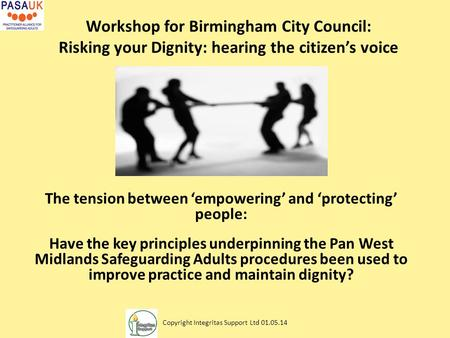 Workshop for Birmingham City Council: Risking your Dignity: hearing the citizen's voice The tension between 'empowering' and 'protecting' people: Have.