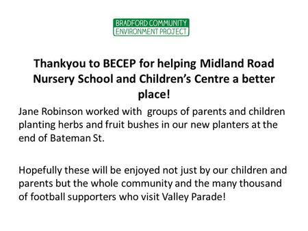 Thankyou to BECEP for helping Midland Road Nursery School and Children's Centre a better place! Jane Robinson worked with groups of parents and children.