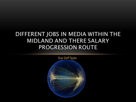 Eve Goff Taylor DIFFERENT JOBS IN MEDIA WITHIN THE MIDLAND AND THERE SALARY PROGRESSION ROUTE.