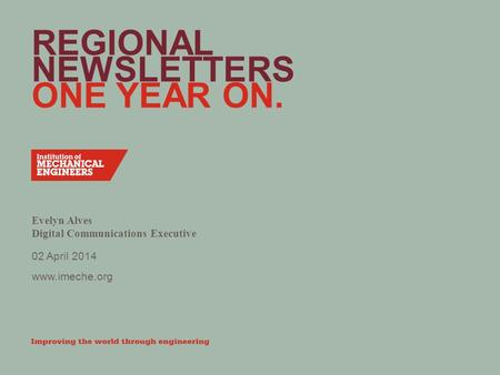 Www.imeche.org REGIONAL NEWSLETTERS ONE YEAR ON. Evelyn Alves Digital Communications Executive 02 April 2014.