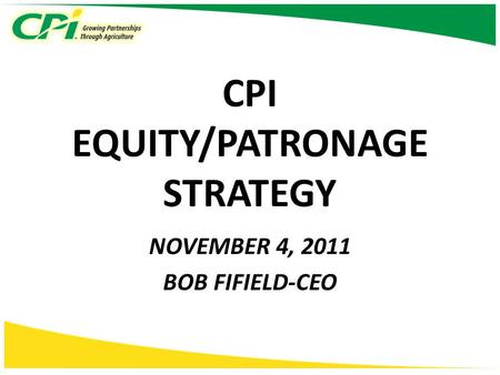 CPI EQUITY/PATRONAGE STRATEGY NOVEMBER 4, 2011 BOB FIFIELD-CEO.