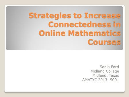 Strategies to Increase Connectedness in Online Mathematics Courses Sonia Ford Midland College Midland, Texas AMATYC 2013 S001.