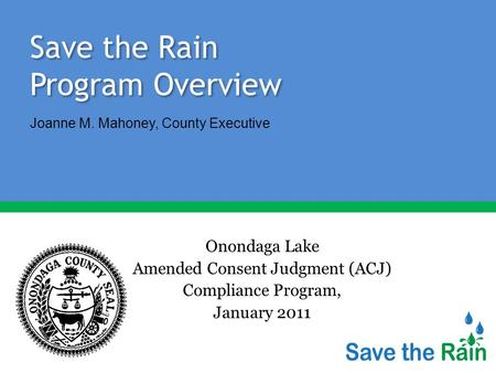 Save the Rain Program Overview Onondaga Lake Amended Consent Judgment (ACJ) Compliance Program, January 2011 Joanne M. Mahoney, County Executive.