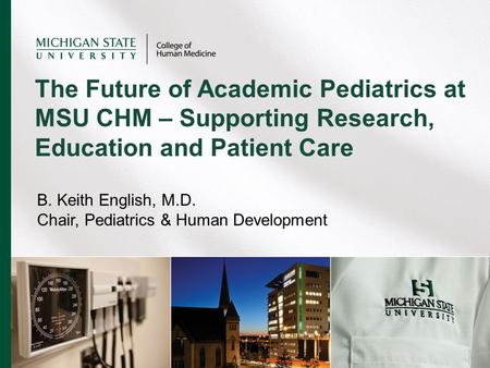 B. Keith English, M.D. Chair, Pediatrics & Human Development The Future of Academic Pediatrics at MSU CHM – Supporting Research, Education and Patient.