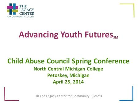 Advancing Youth Futures SM © The Legacy Center for Community Success Child Abuse Council Spring Conference North Central Michigan College Petoskey, Michigan.