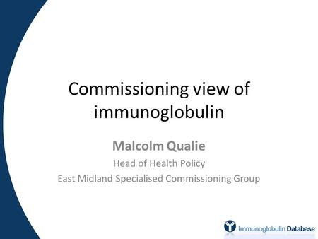 Commissioning view of immunoglobulin Malcolm Qualie Head of Health Policy East Midland Specialised Commissioning Group.