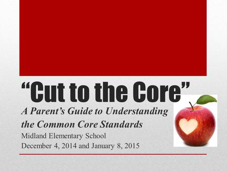 """Cut to the Core"" A Parent's Guide to Understanding the Common Core Standards Midland Elementary School December 4, 2014 and January 8, 2015."