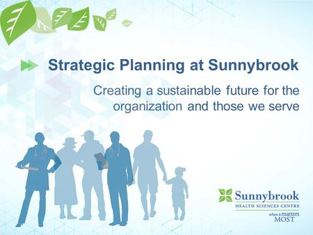 Creating a sustainable future for the organization and those we serve Strategic Planning at Sunnybrook.