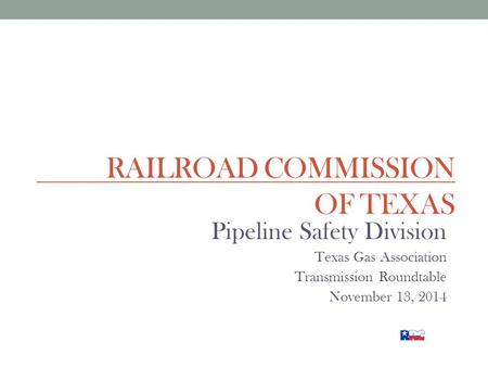 RAILROAD COMMISSION OF TEXAS Pipeline Safety Division Texas Gas Association Transmission Roundtable November 13, 2014.