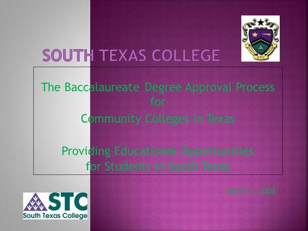The Baccalaureate Degree Approval Process for Community Colleges in Texas Providing Educational Opportunities for Students in South Texas March 1, 2008.