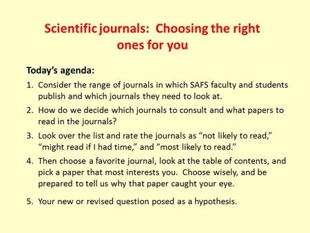 Scientific journals: Choosing the right ones for you Today's agenda: 1.Consider the range of journals in which SAFS faculty and students publish and which.