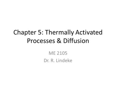 Chapter 5: Thermally Activated Processes & Diffusion ME 2105 Dr. R. Lindeke.