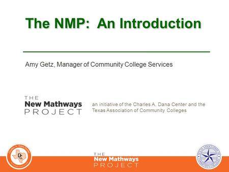 The NMP: An Introduction an initiative of the Charles A. Dana Center and the Texas Association of Community Colleges Amy Getz, Manager of Community College.