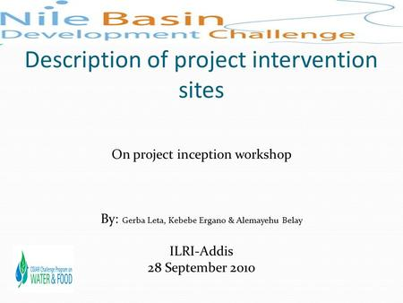 Description of project intervention sites On project inception workshop By: Gerba Leta, Kebebe Ergano & Alemayehu Belay ILRI-Addis 28 September 2010.