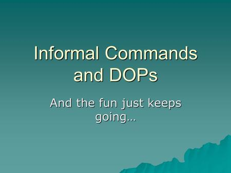 Informal Commands and DOPs And the fun just keeps going…