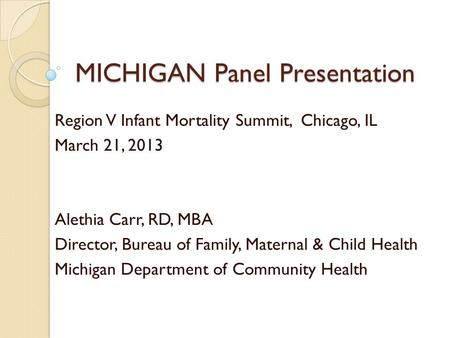 MICHIGAN Panel Presentation Region V Infant Mortality Summit, Chicago, IL March 21, 2013 Alethia Carr, RD, MBA Director, Bureau of Family, Maternal & Child.