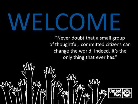 "WELCOME ""Never doubt that a small group of thoughtful, committed citizens can change the world; indeed, it's the only thing that ever has."" LIVE UNITED."