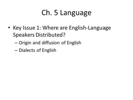 Ch. 5 Language Key Issue 1: Where are English-Language Speakers Distributed? Origin and diffusion of English Dialects of English.