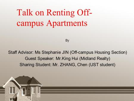 Talk on Renting Off- campus Apartments By Staff Advisor: Ms Stephanie JIN (Off-campus Housing Section) Guest Speaker: Mr.King Hui (Midland Realty) Sharing.
