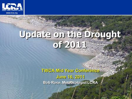 Www.lcra.org Update on the Drought of 2011 TWCA Mid Year Conference June 16, 2011 Bob Rose, Meteorologist LCRA.