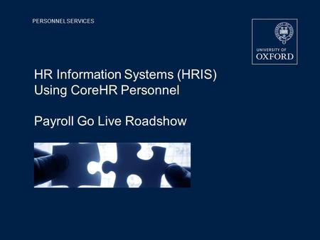 PERSONNEL SERVICES HR Information Systems (HRIS) Using CoreHR Personnel Payroll Go Live Roadshow.
