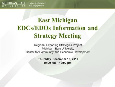 East Michigan EDCs/EDOs Information and Strategy Meeting Regional Exporting Strategies Project Michigan State University Center for Community and Economic.