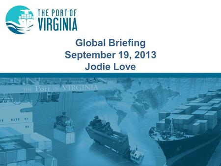 Global Briefing September 19, 2013 Jodie Love. Virginia Port Authority Structure Governor Secretary of Transportation Board of Commissioners Executive.