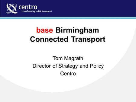 Base Birmingham Connected Transport Tom Magrath Director of Strategy and Policy Centro.