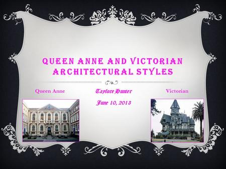 QUEEN ANNE AND VICTORIAN ARCHITECTURAL STYLES Taylore Hunter June 10, 2013 Queen AnneVictorian.