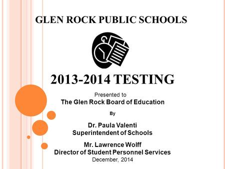 2013-2014 TESTING GLEN ROCK PUBLIC SCHOOLS Presented to The Glen Rock Board of Education By Dr. Paula Valenti Superintendent of Schools Mr. Lawrence Wolff.
