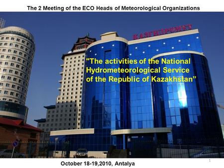 "1 The activities of the National Hydrometeorological Service of the Republic of Kazakhstan"" October 18-19,2010, Antalya The 2 Meeting of the ECO Heads."