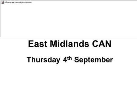 East Midlands CAN Thursday 4 th September. EMCAN Chairs Update Thursday 4 th September 2014.